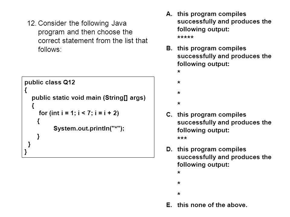 12.Consider the following Java program and then choose the correct statement from the list that follows: public class Q12 { public static void main (String[] args) { for (int i = 1; i < 7; i = i + 2) { System.out.println( * ); } A.this program compiles successfully and produces the following output: ***** B.this program compiles successfully and produces the following output: * * * * C.this program compiles successfully and produces the following output: *** D.this program compiles successfully and produces the following output: * * * E.this none of the above.
