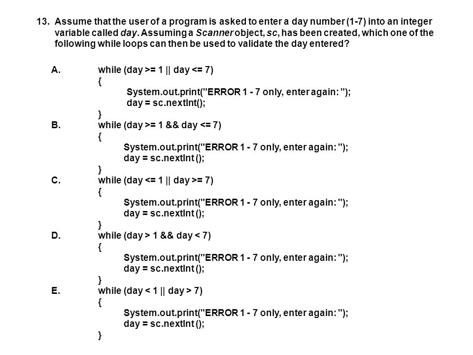 13.Assume that the user of a program is asked to enter a day number (1-7) into an integer variable called day.