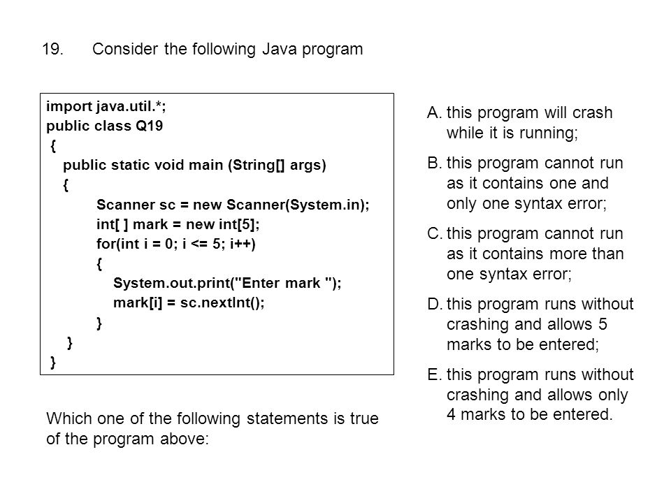 19. Consider the following Java program import java.util.*; public class Q19 { public static void main (String[] args) { Scanner sc = new Scanner(Syst