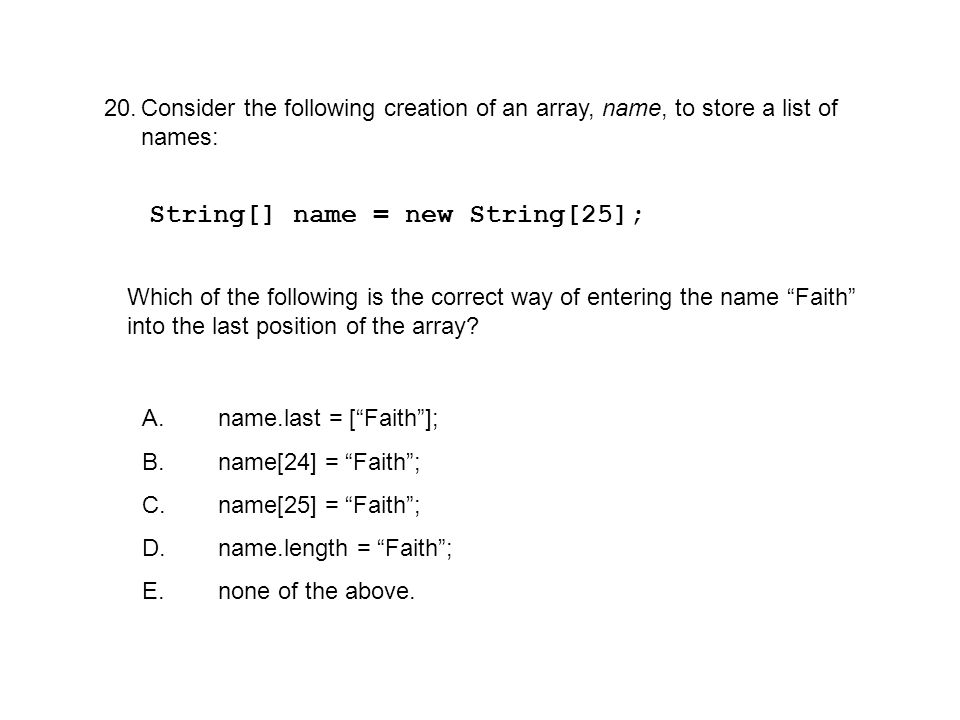 20.Consider the following creation of an array, name, to store a list of names: String[] name = new String[25]; Which of the following is the correct way of entering the name Faith into the last position of the array.