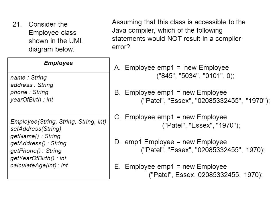 21. Consider the Employee class shown in the UML diagram below: Employee name : String address : String phone : String yearOfBirth : int Employee(Stri