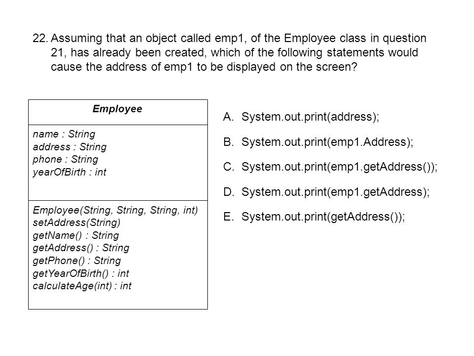 Employee name : String address : String phone : String yearOfBirth : int Employee(String, String, String, int) setAddress(String) getName() : String getAddress() : String getPhone() : String getYearOfBirth() : int calculateAge(int) : int 22.Assuming that an object called emp1, of the Employee class in question 21, has already been created, which of the following statements would cause the address of emp1 to be displayed on the screen.