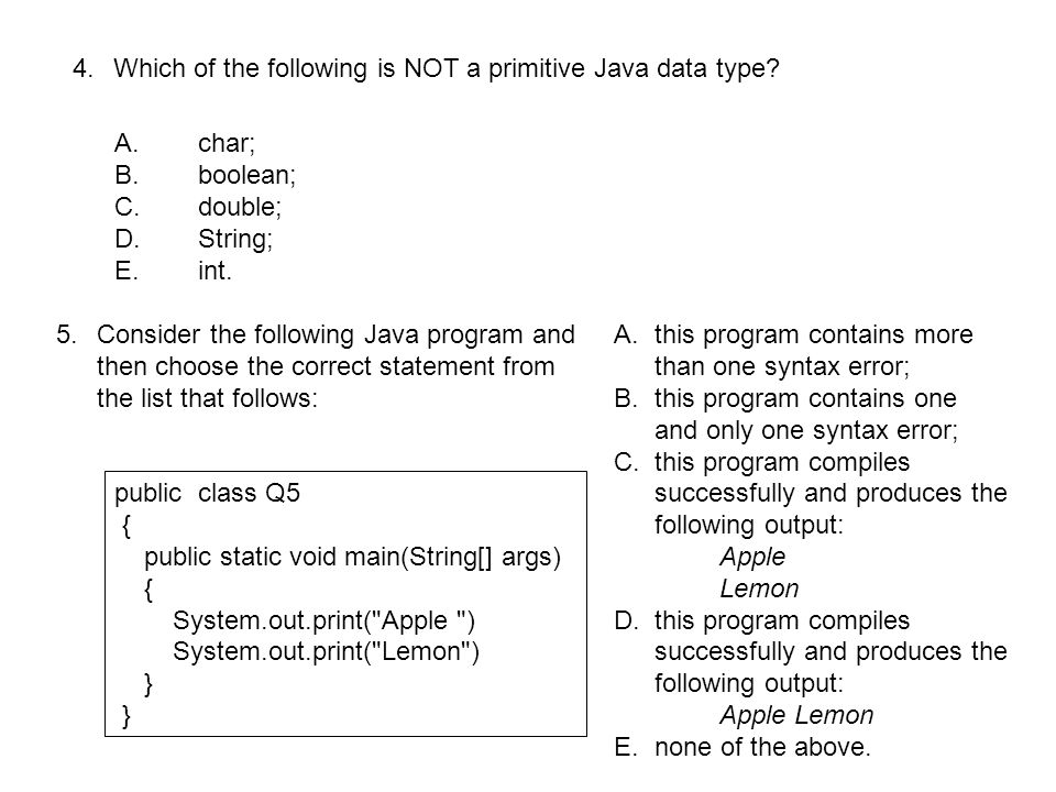 6.Consider the following Java program and then choose the correct statement from the list that follows: public class Q6 { public static void main(String[] args) { System.out.print( I love programming in ); System.out.println( Java ); } A.this program contains more than one syntax error; B.this program contains one and only one syntax error; C.this program compiles successfully and produces the following output: I love programming inJava D.this program compiles successfully and produces the following output: I love programming in Java E.this program compiles successfully and produces the following output: I love programming in Java