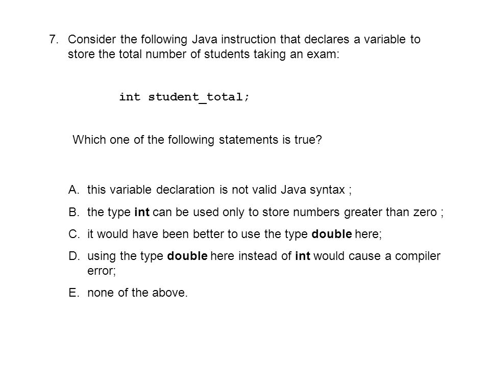 7.Consider the following Java instruction that declares a variable to store the total number of students taking an exam: int student_total; Which one