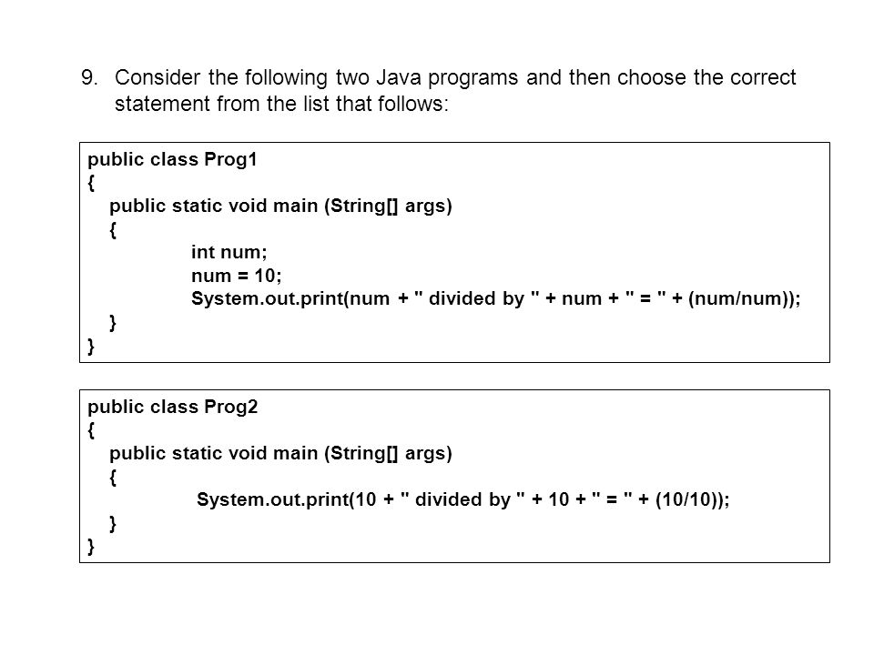 A.program 1 does not compile but program 2 compiles successfully and produces the following output: 10 divided by 10 = 1 B.both program 1 and program 2 compile successfully and produce the following output: 10 divided by 10 = 1 C.program 2 does not compile but program 1 compiles successfully and produces the following output: 10 divided by 10 = 1 D.neither program compiles successfully; E.both programs compile successfully but produce different output.