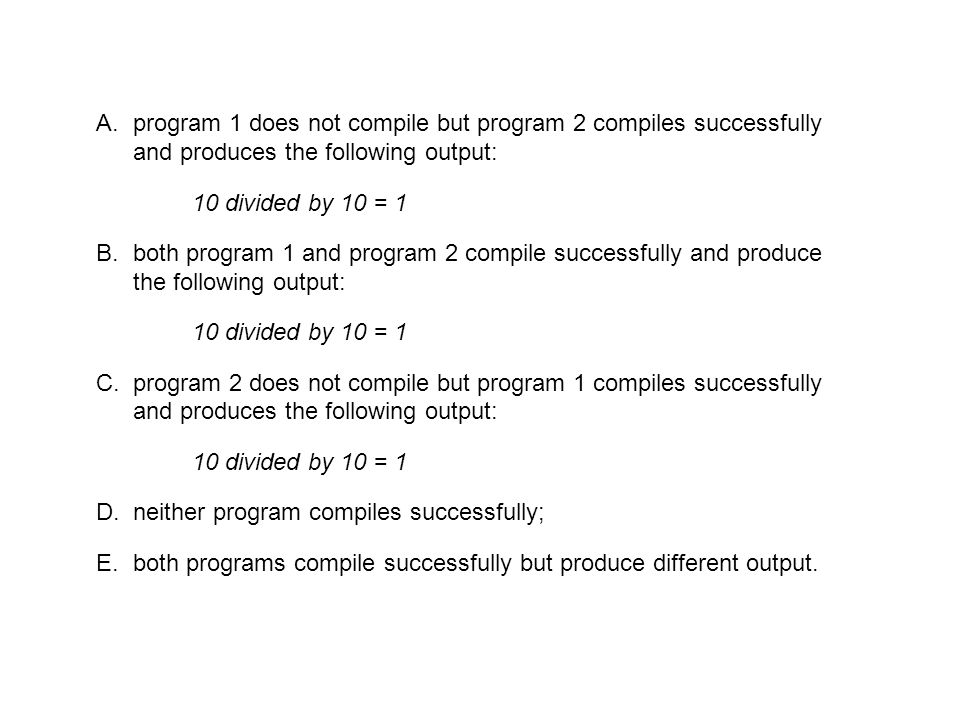 A.program 1 does not compile but program 2 compiles successfully and produces the following output: 10 divided by 10 = 1 B.both program 1 and program