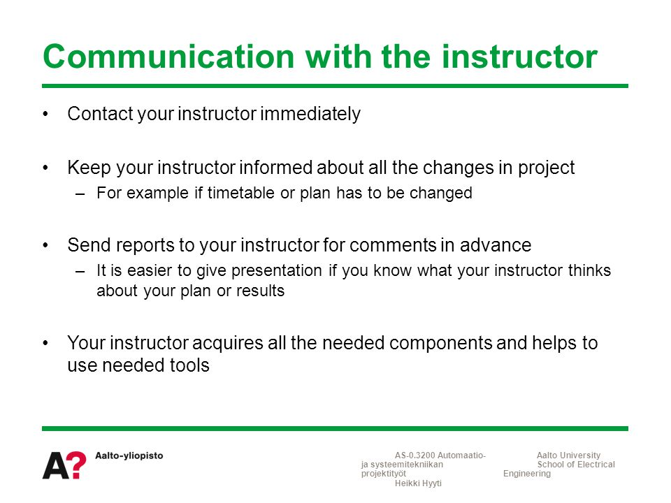 Contact your instructor immediately Keep your instructor informed about all the changes in project –For example if timetable or plan has to be changed Send reports to your instructor for comments in advance –It is easier to give presentation if you know what your instructor thinks about your plan or results Your instructor acquires all the needed components and helps to use needed tools Communication with the instructor AS-0.3200 Automaatio- ja systeemitekniikan projektityöt Heikki Hyyti Aalto University School of Electrical Engineering