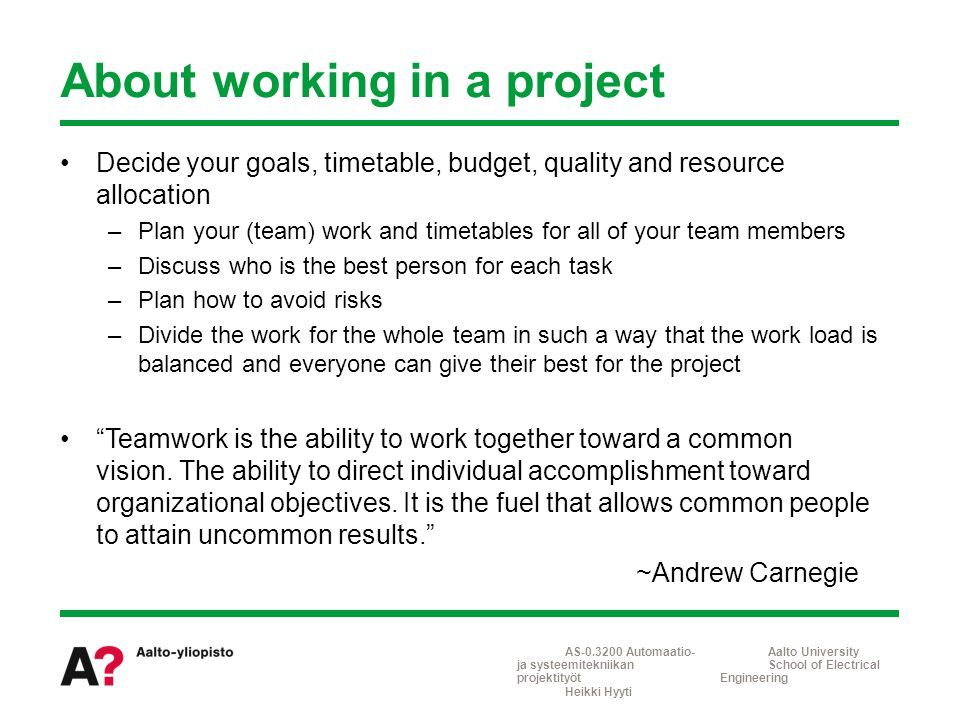 Decide your goals, timetable, budget, quality and resource allocation –Plan your (team) work and timetables for all of your team members –Discuss who is the best person for each task –Plan how to avoid risks –Divide the work for the whole team in such a way that the work load is balanced and everyone can give their best for the project Teamwork is the ability to work together toward a common vision.