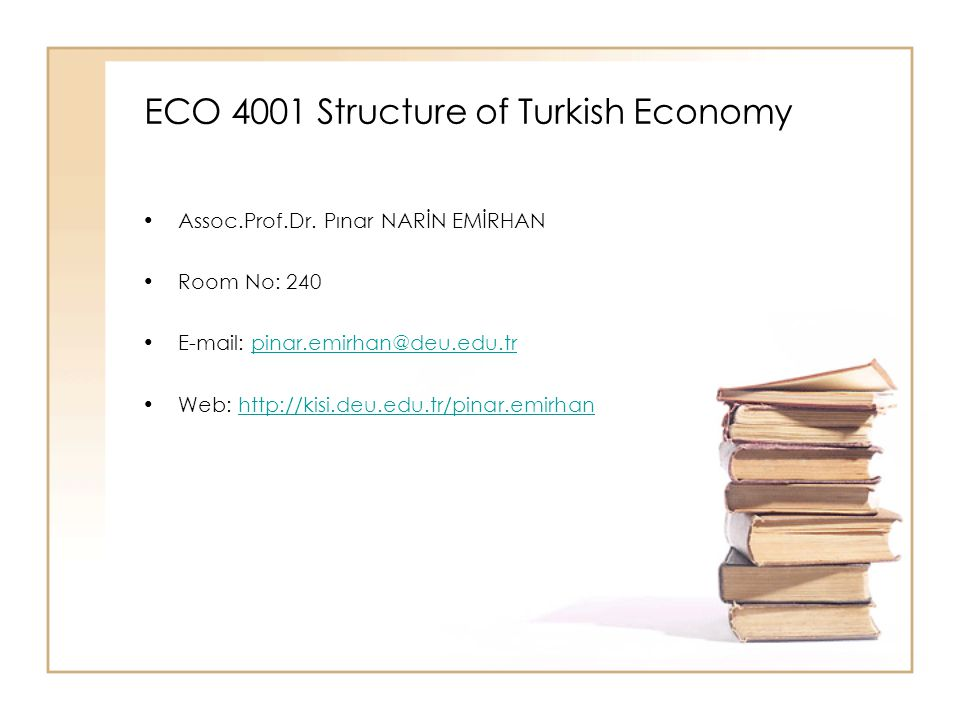ECO 4001 Structure of Turkish Economy Assoc.Prof.Dr. Pınar NARİN EMİRHAN Room No: 240 E-mail: pinar.emirhan@deu.edu.trpinar.emirhan@deu.edu.tr Web: ht