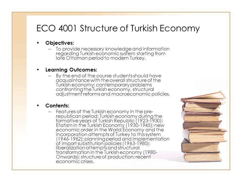 ECO 4001 Structure of Turkish Economy Objectives: –To provide necessary knowledge and information regarding Turkish economic system starting from late