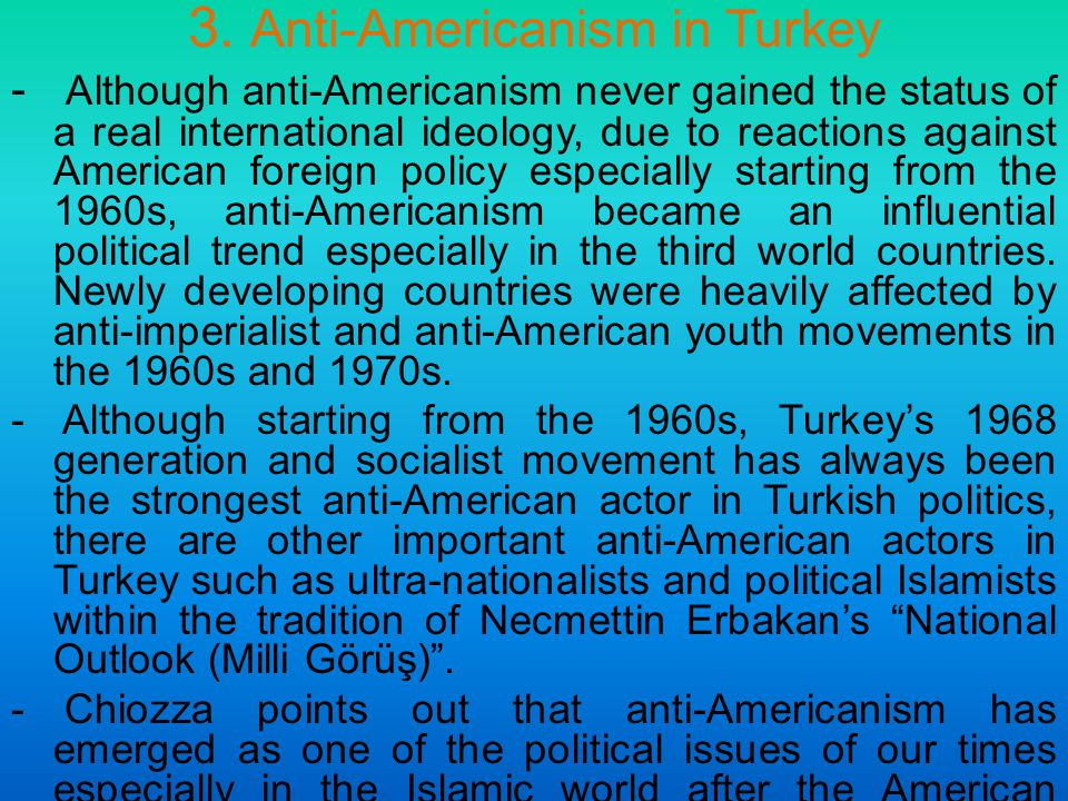 3. Anti-Americanism in Turkey - Although anti-Americanism never gained the status of a real international ideology, due to reactions against American
