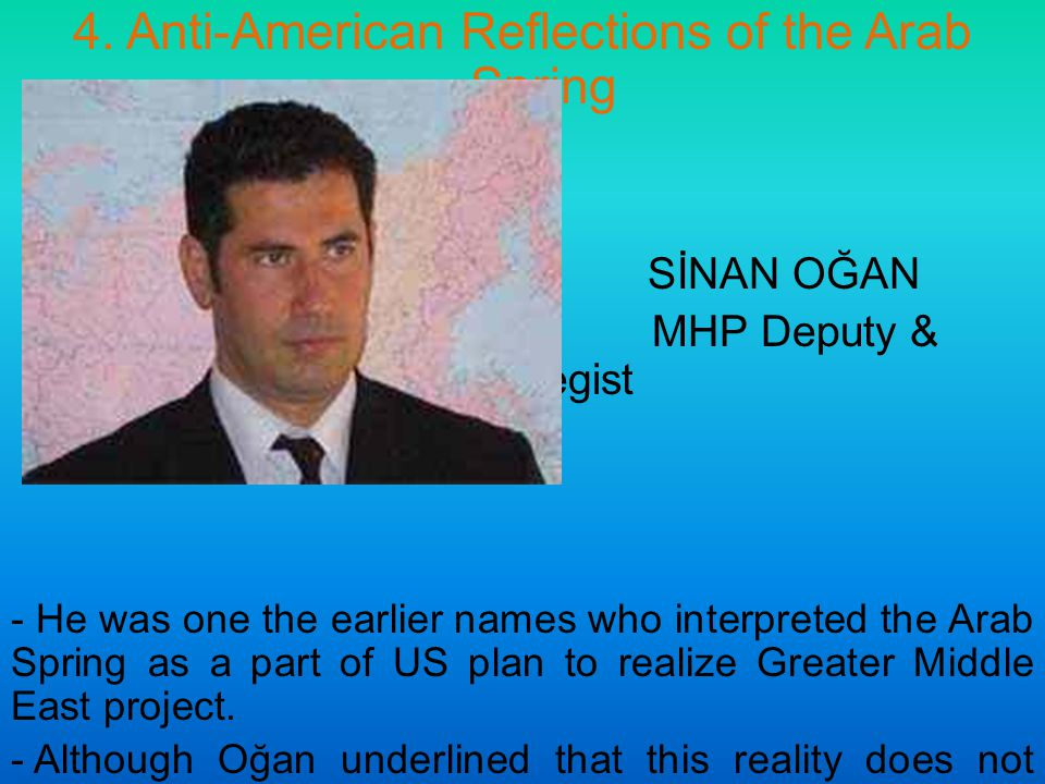 4. Anti-American Reflections of the Arab Spring SİNAN OĞAN MHP Deputy & Strategist - He was one the earlier names who interpreted the Arab Spring as a