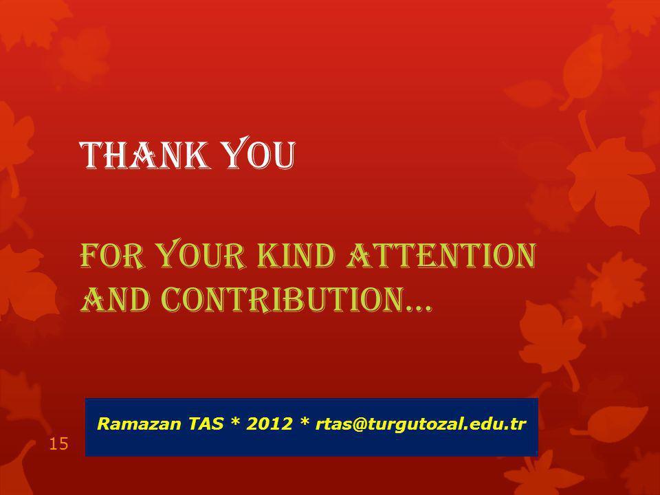 THANK YOU FOR YOUR KIND ATTENTION AND CONTRIBUTION… Ramazan TAS * 2012 * rtas@turgutozal.edu.tr 15