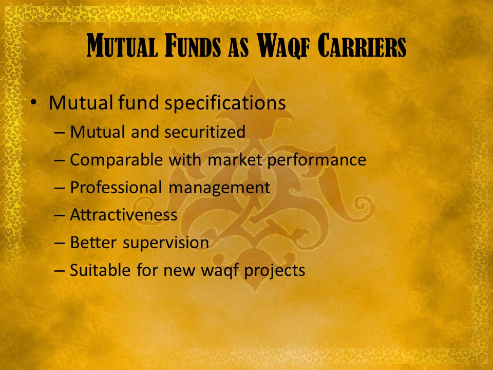 M UTUAL F UNDS AS W AQF C ARRIERS Mutual fund specifications – Mutual and securitized – Comparable with market performance – Professional management – Attractiveness – Better supervision – Suitable for new waqf projects