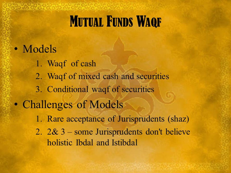 M UTUAL F UNDS W AQF Models 1.Waqf of cash 2.Waqf of mixed cash and securities 3.Conditional waqf of securities Challenges of Models 1.Rare acceptance of Jurisprudents (shaz) 2.2& 3 – some Jurisprudents don t believe holistic Ibdal and Istibdal