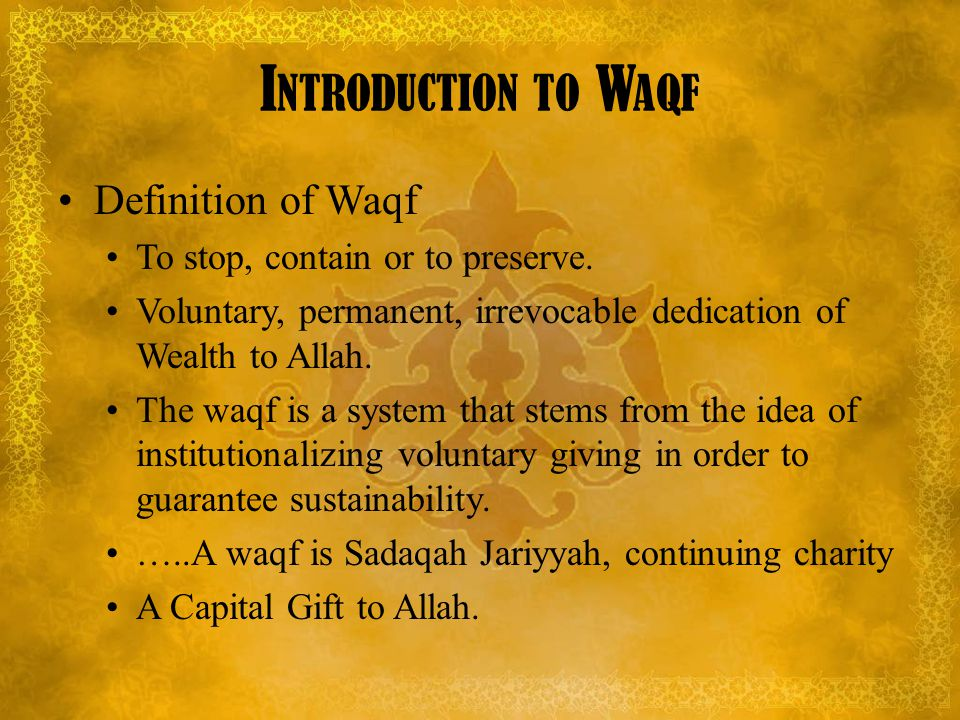 I NTRODUCTION TO W AQF Forms of Waqf Economic Assets : Income producing assets Yields or manfaat Social Assets: fixed or capital assets Principal itself or eine