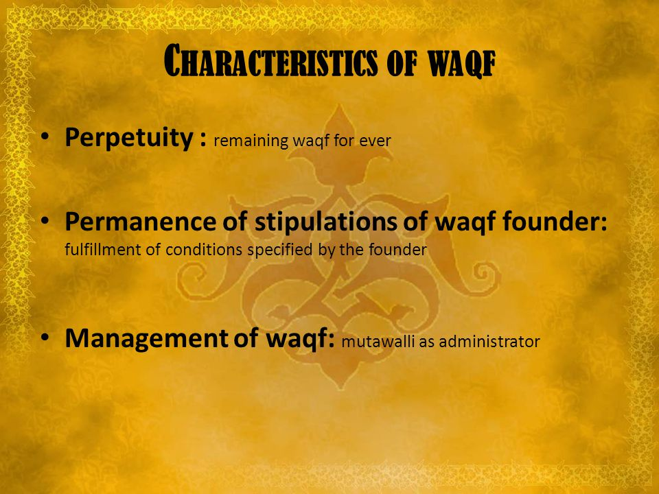 C HARACTERISTICS OF WAQF Perpetuity : remaining waqf for ever Permanence of stipulations of waqf founder: fulfillment of conditions specified by the founder Management of waqf: mutawalli as administrator