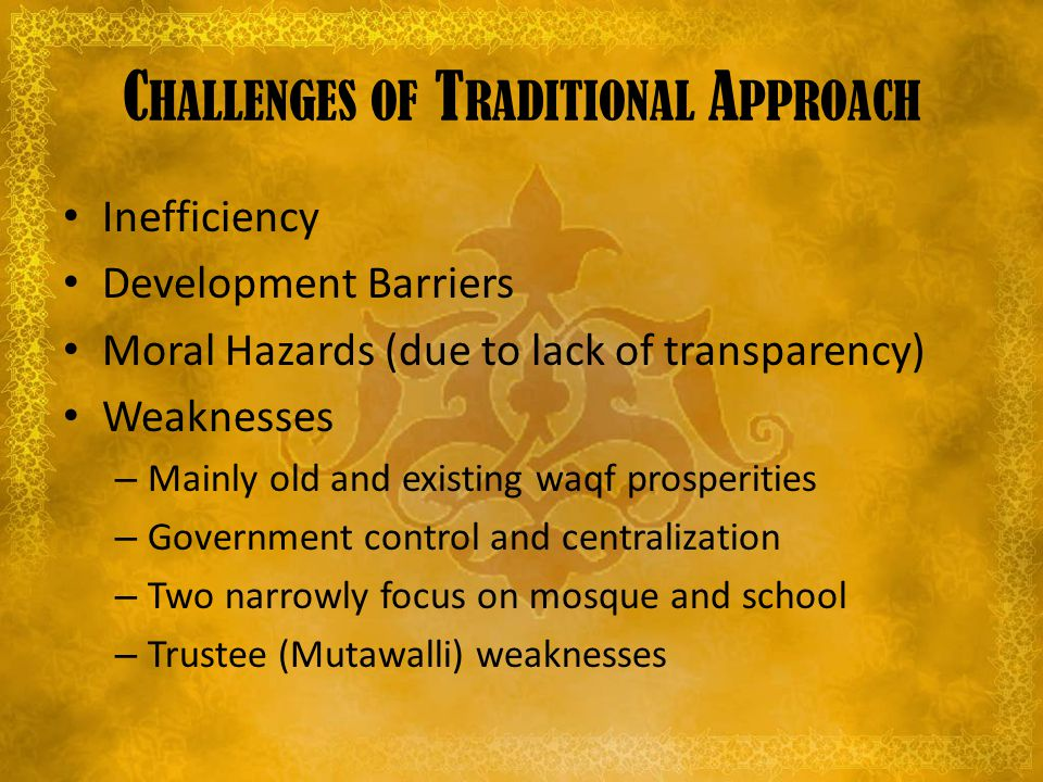 C HALLENGES OF T RADITIONAL A PPROACH Inefficiency Development Barriers Moral Hazards (due to lack of transparency) Weaknesses – Mainly old and existing waqf prosperities – Government control and centralization – Two narrowly focus on mosque and school – Trustee (Mutawalli) weaknesses