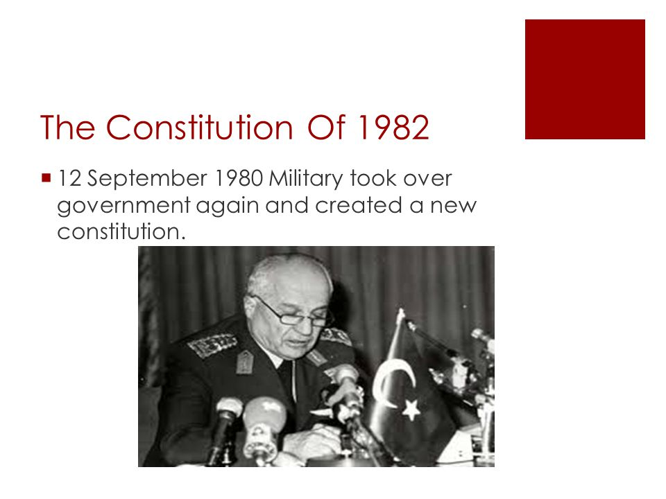 The Constitution Of 1982  12 September 1980 Military took over government again and created a new constitution.