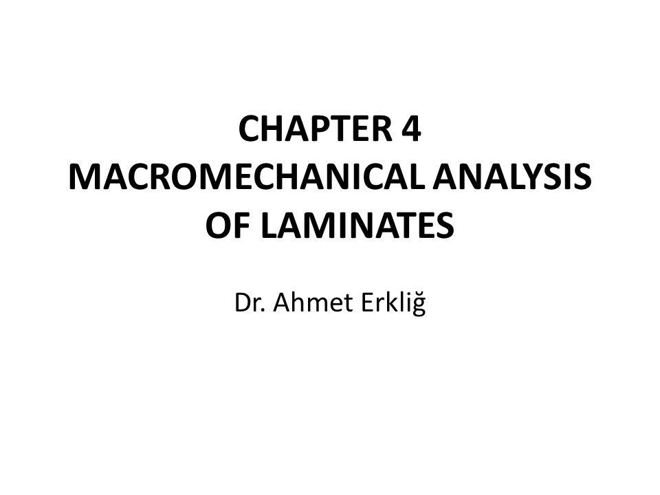 CHAPTER 4 MACROMECHANICAL ANALYSIS OF LAMINATES Dr. Ahmet Erkliğ