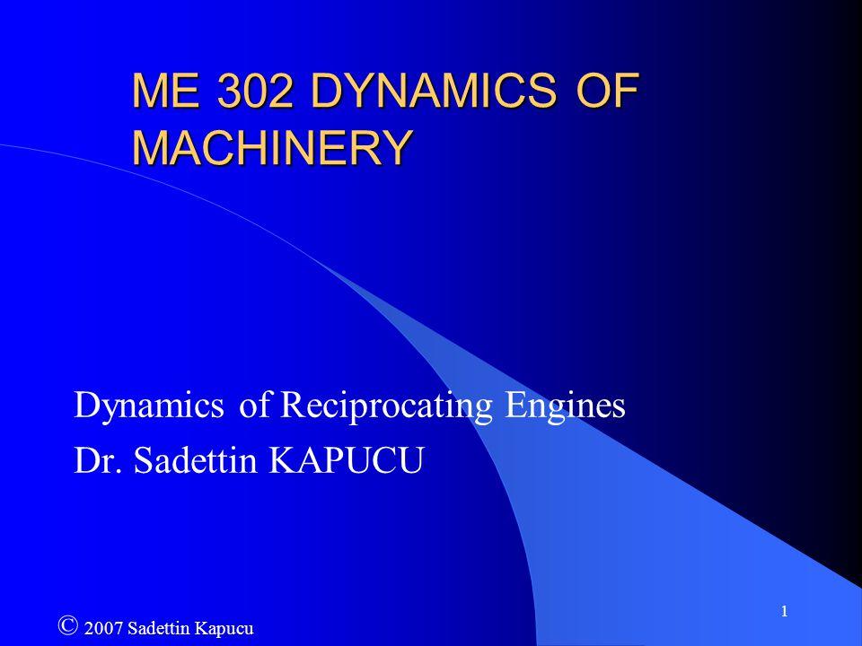 1 ME 302 DYNAMICS OF MACHINERY Dynamics of Reciprocating Engines Dr. Sadettin KAPUCU © 2007 Sadettin Kapucu