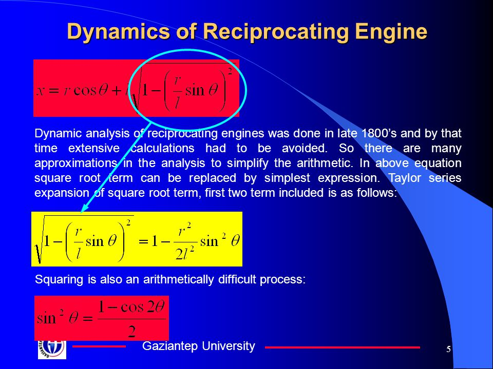 Gaziantep University 5 Dynamics of Reciprocating Engine Dynamic analysis of reciprocating engines was done in late 1800's and by that time extensive c