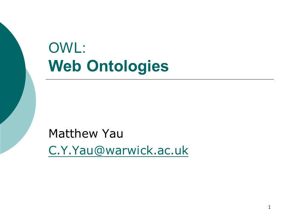 1 OWL: Web Ontologies Matthew Yau C.Y.Yau@warwick.ac.uk
