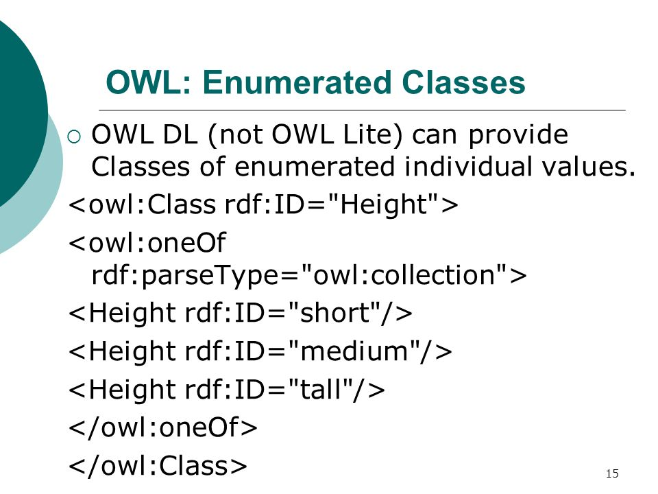 15 OWL: Enumerated Classes  OWL DL (not OWL Lite) can provide Classes of enumerated individual values.
