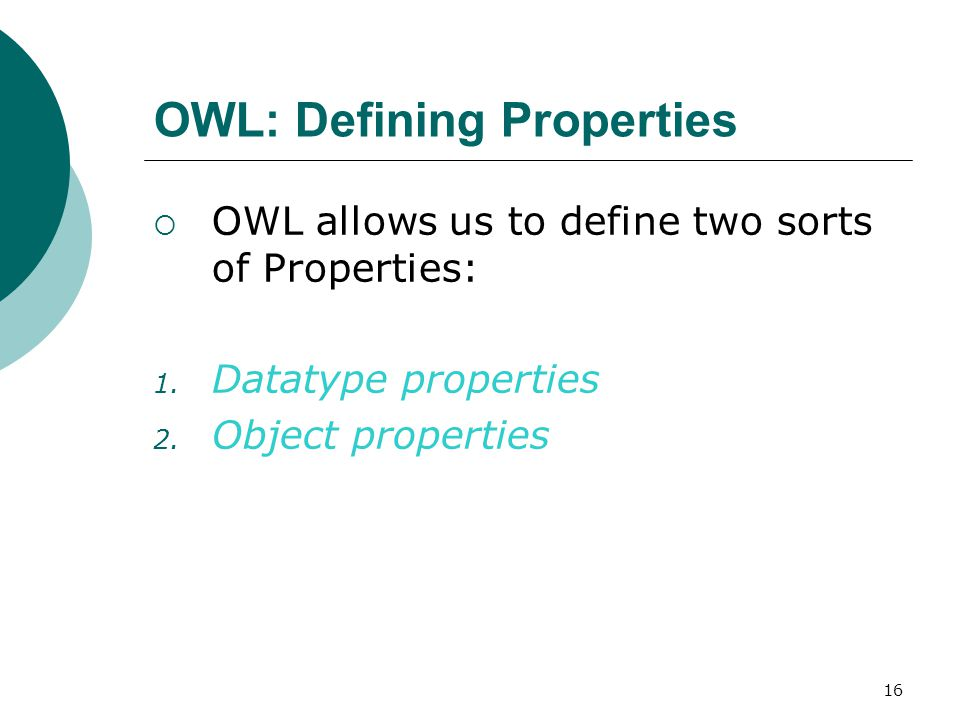 16 OWL: Defining Properties  OWL allows us to define two sorts of Properties: 1.