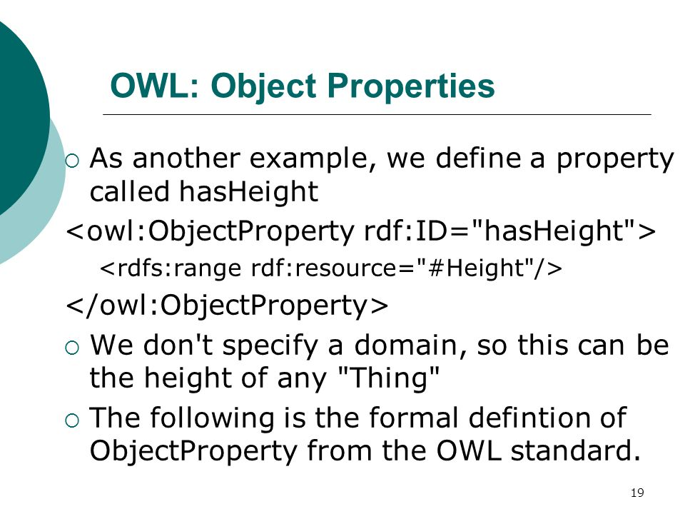 19 OWL: Object Properties  As another example, we define a property called hasHeight  We don t specify a domain, so this can be the height of any Thing  The following is the formal defintion of ObjectProperty from the OWL standard.