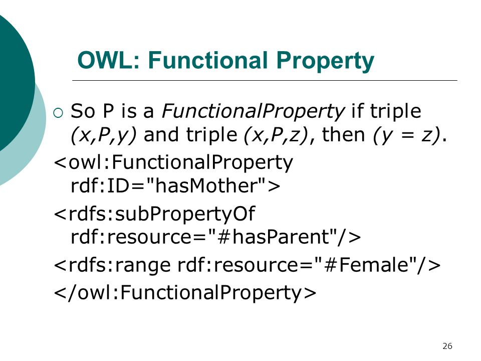 26 OWL: Functional Property  So P is a FunctionalProperty if triple (x,P,y) and triple (x,P,z), then (y = z).