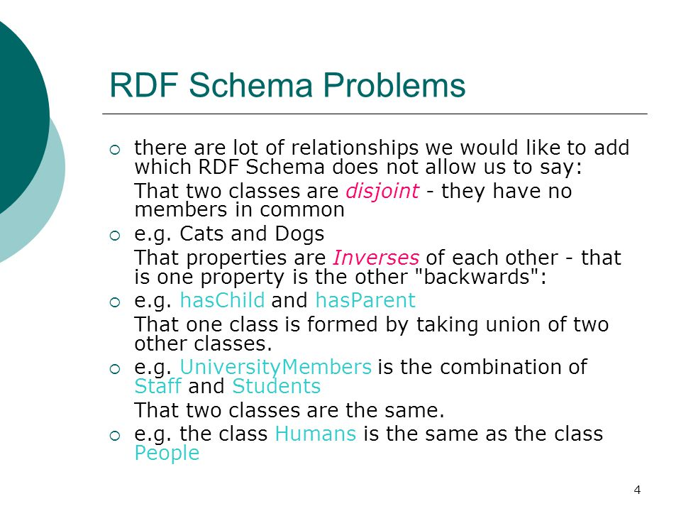 4 RDF Schema Problems  there are lot of relationships we would like to add which RDF Schema does not allow us to say: That two classes are disjoint - they have no members in common  e.g.