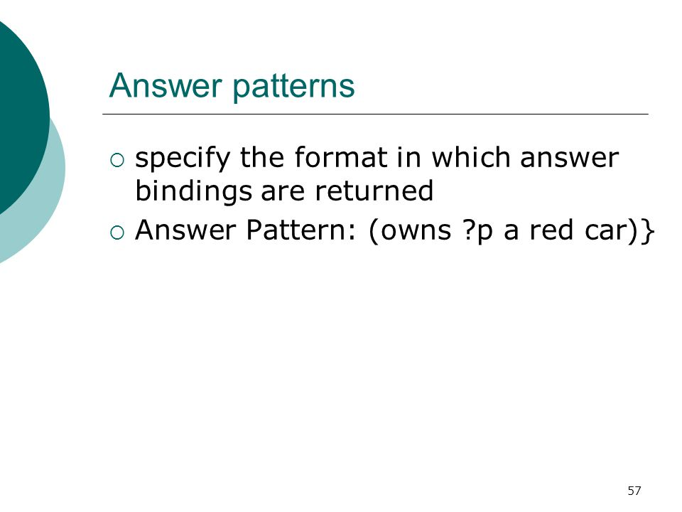 57 Answer patterns  specify the format in which answer bindings are returned  Answer Pattern: (owns p a red car)}