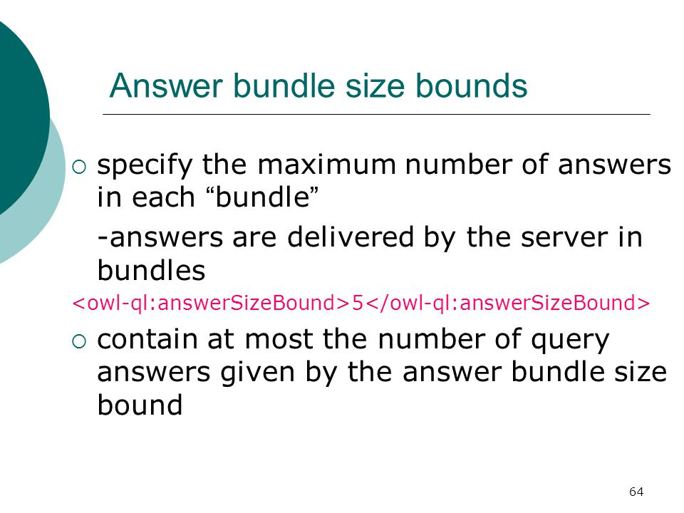 64 Answer bundle size bounds  specify the maximum number of answers in each bundle -answers are delivered by the server in bundles 5  contain at most the number of query answers given by the answer bundle size bound
