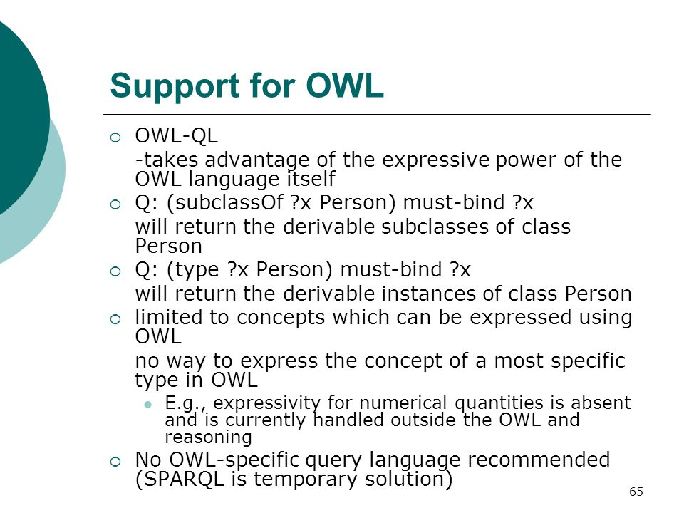 65 Support for OWL  OWL-QL -takes advantage of the expressive power of the OWL language itself  Q: (subclassOf x Person) must-bind x will return the derivable subclasses of class Person  Q: (type x Person) must-bind x will return the derivable instances of class Person  limited to concepts which can be expressed using OWL no way to express the concept of a most specific type in OWL E.g., expressivity for numerical quantities is absent and is currently handled outside the OWL and reasoning  No OWL-specific query language recommended (SPARQL is temporary solution)