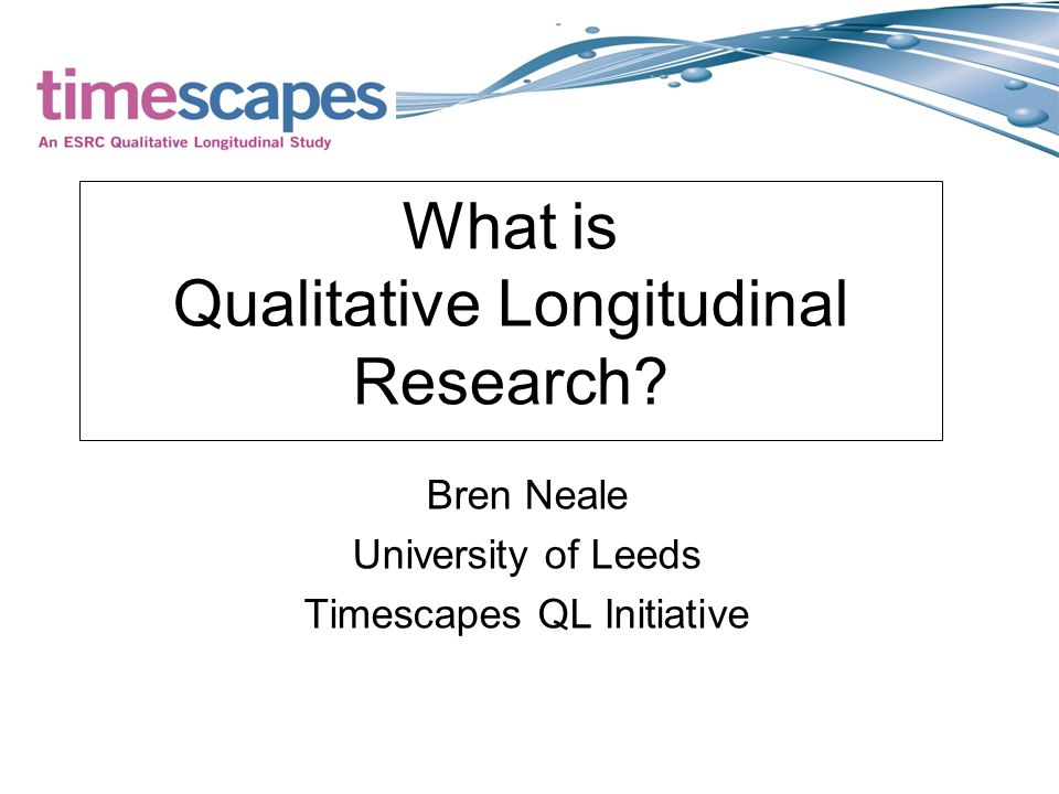 What is Qualitative Longitudinal Research Bren Neale University of Leeds Timescapes QL Initiative