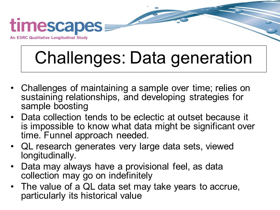 Challenges: Data generation Challenges of maintaining a sample over time; relies on sustaining relationships, and developing strategies for sample boosting Data collection tends to be eclectic at outset because it is impossible to know what data might be significant over time.