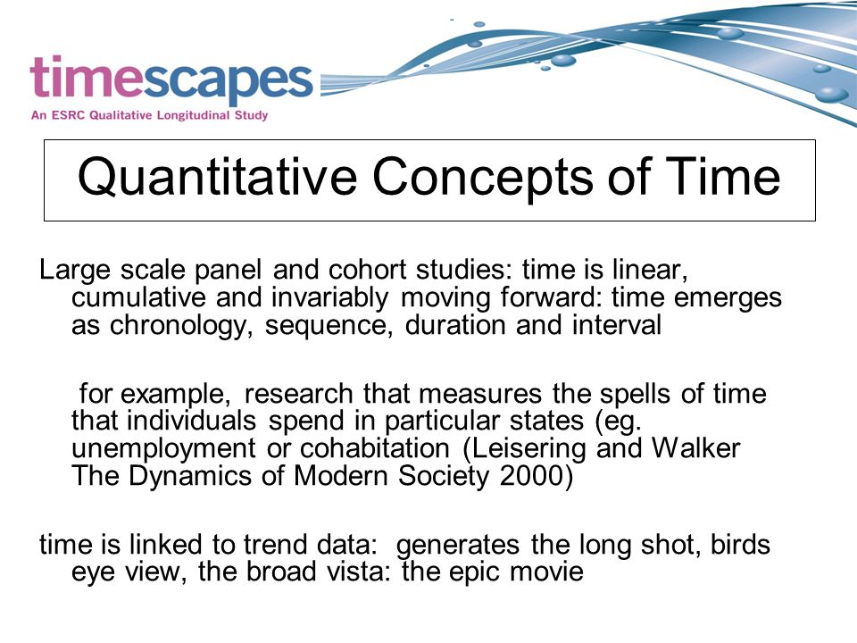 Quantitative Concepts of Time Large scale panel and cohort studies: time is linear, cumulative and invariably moving forward: time emerges as chronology, sequence, duration and interval for example, research that measures the spells of time that individuals spend in particular states (eg.