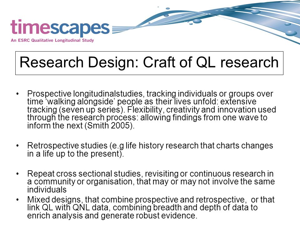 Research Design: Craft of QL research Prospective longitudinalstudies, tracking individuals or groups over time 'walking alongside' people as their lives unfold: extensive tracking (seven up series).