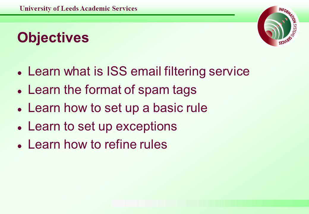 University of Leeds Academic Services ISS email filtering service l A system to filter email coming to Leeds l Running PureMessage, an enterprise spam filtering software on dedicated servers l Tags each message with a spam rating l End users can use email client programs such as Outlook to control and remove spam messages