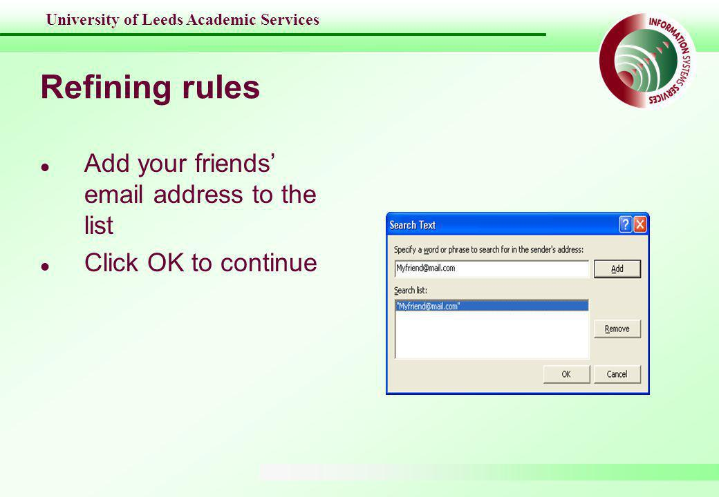 University of Leeds Academic Services Refining rules l Add your friends' email address to the list l Click OK to continue