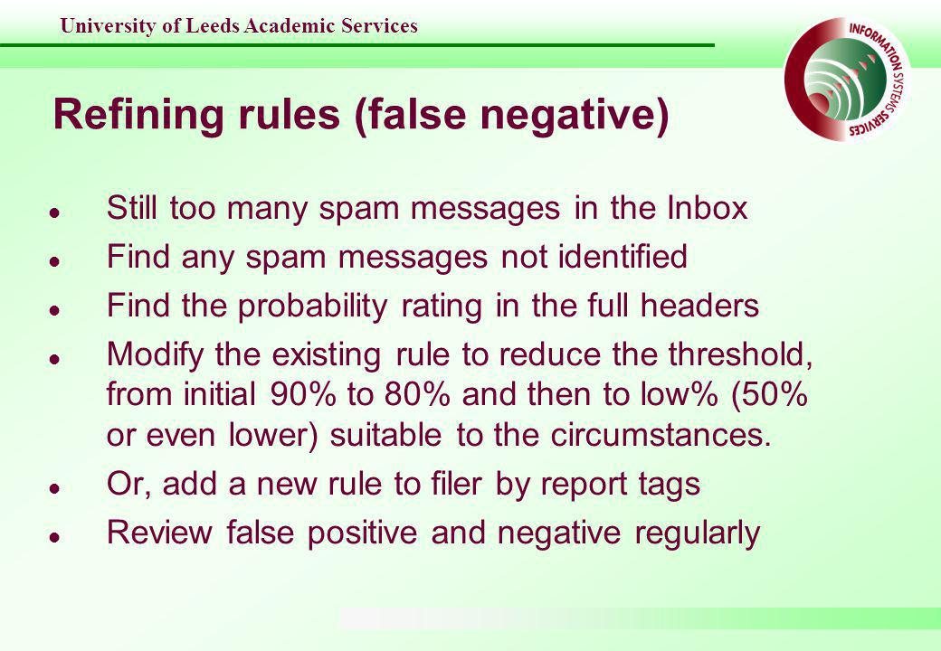 University of Leeds Academic Services Refining rules (false negative) l Still too many spam messages in the Inbox l Find any spam messages not identified l Find the probability rating in the full headers l Modify the existing rule to reduce the threshold, from initial 90% to 80% and then to low% (50% or even lower) suitable to the circumstances.
