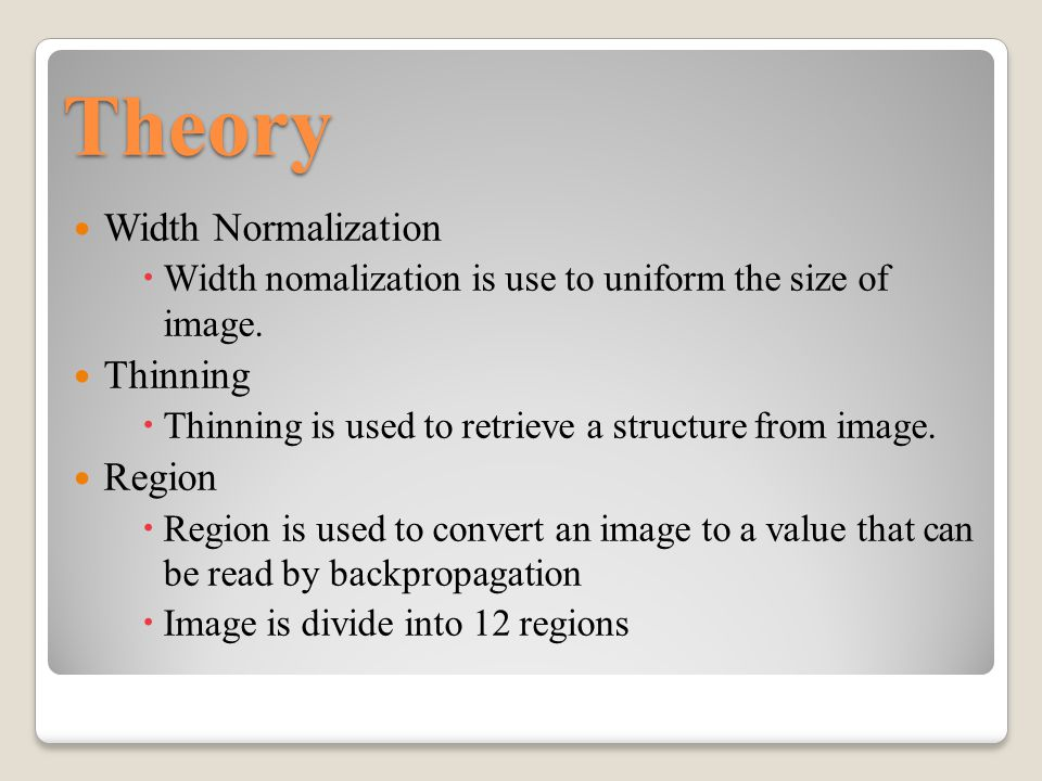 Theory Width Normalization  Width nomalization is use to uniform the size of image. Thinning  Thinning is used to retrieve a structure from image. R