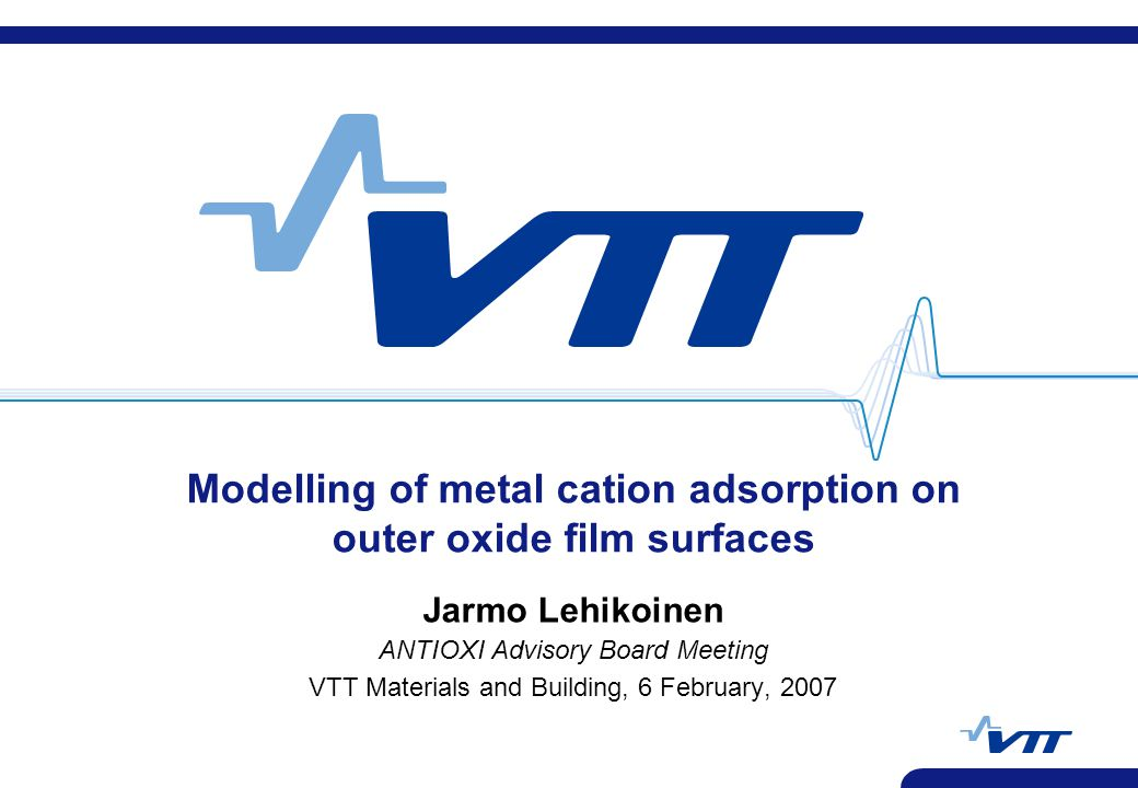 Modelling of metal cation adsorption on outer oxide film surfaces Jarmo Lehikoinen ANTIOXI Advisory Board Meeting VTT Materials and Building, 6 Februa