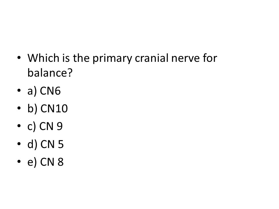 Which is the primary cranial nerve for balance? a) CN6 b) CN10 c) CN 9 d) CN 5 e) CN 8