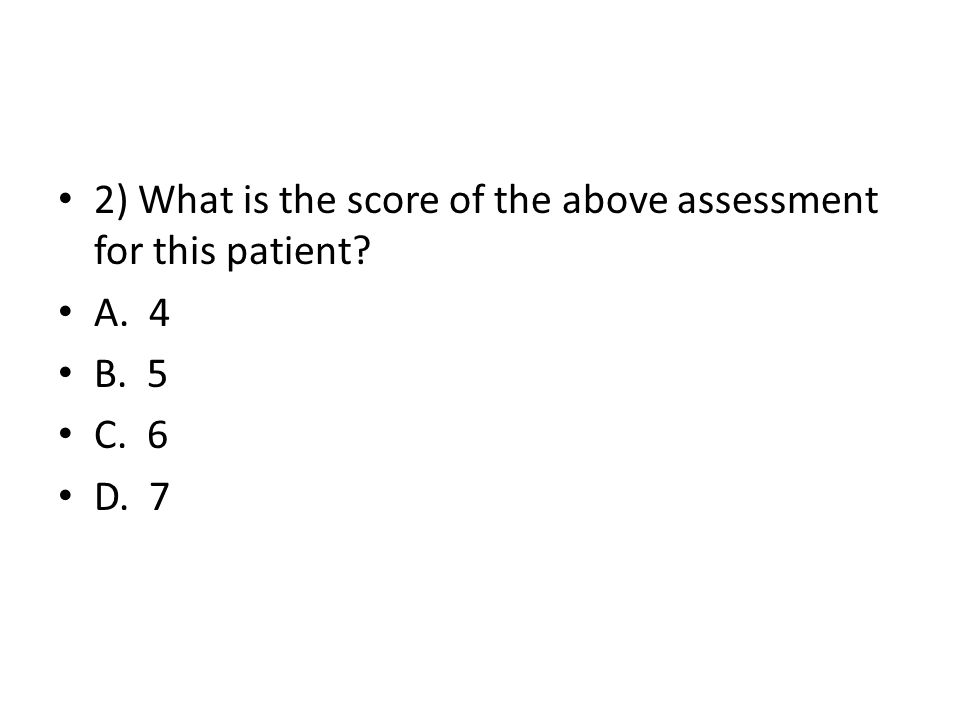 2) What is the score of the above assessment for this patient? A. 4 B. 5 C. 6 D. 7