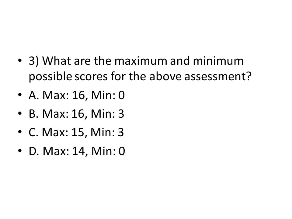 3) What are the maximum and minimum possible scores for the above assessment.