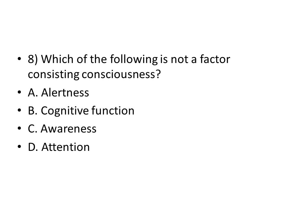 8) Which of the following is not a factor consisting consciousness.