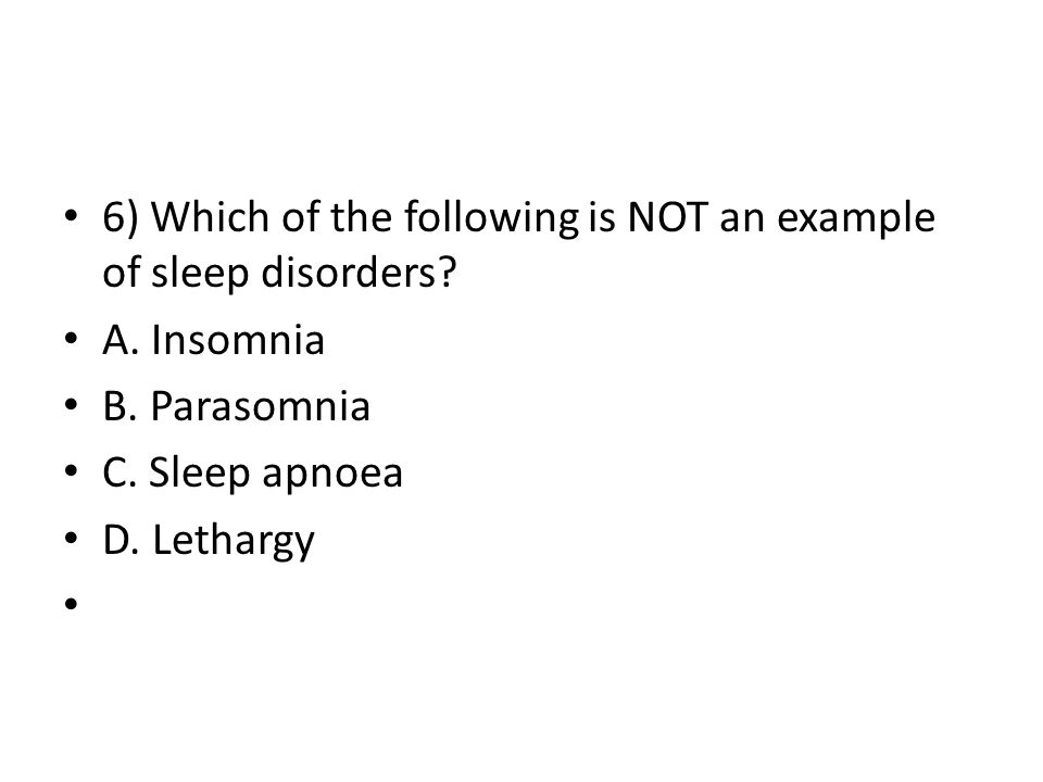 6) Which of the following is NOT an example of sleep disorders? A. Insomnia B. Parasomnia C. Sleep apnoea D. Lethargy