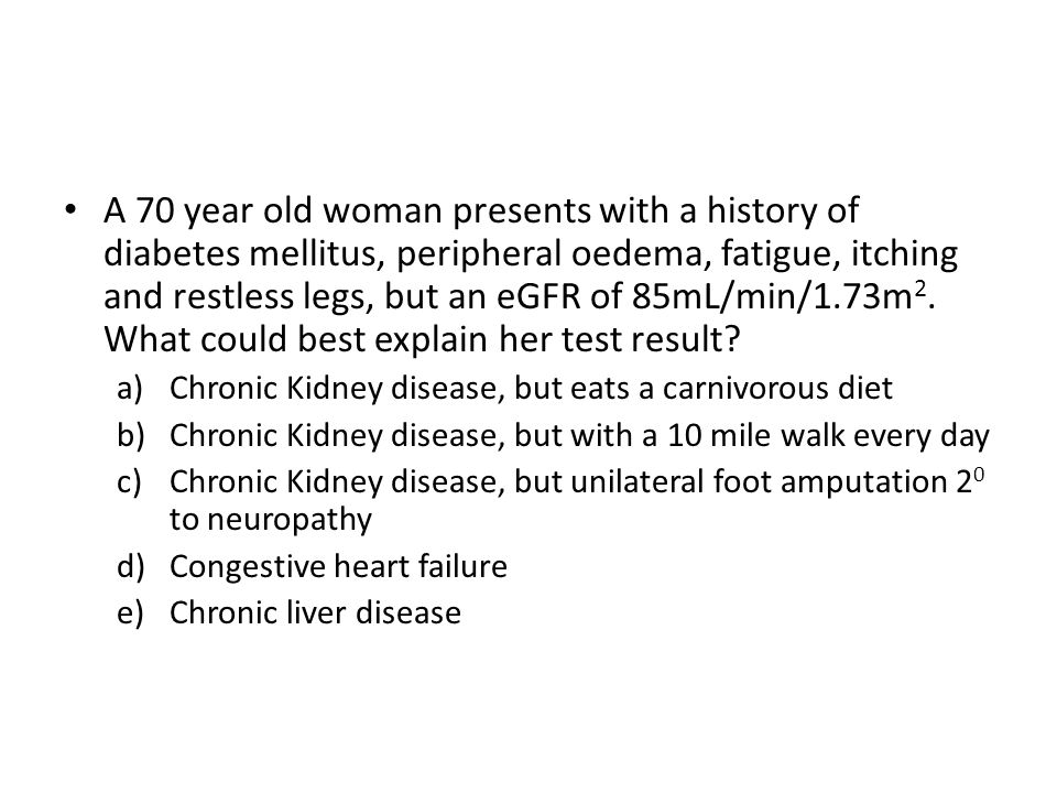 A 70 year old woman presents with a history of diabetes mellitus, peripheral oedema, fatigue, itching and restless legs, but an eGFR of 85mL/min/1.73m 2.